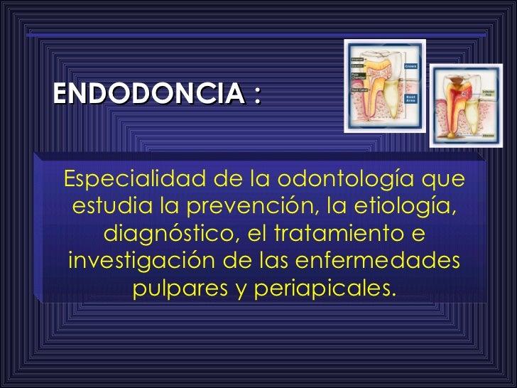 ENDODONCIA : Especialidad de la odontología que estudia la prevención, la etiología, diagnóstico, el tratamiento e investi...