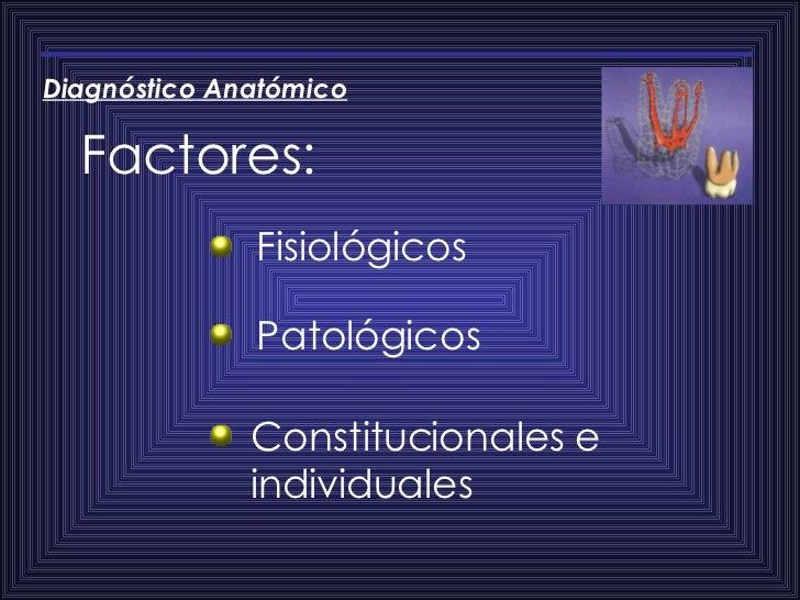 Factores: Diagnóstico   Anatómico Fisiológicos Patológicos  Constitucionales e individuales