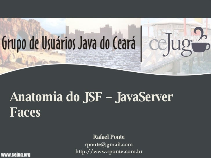 Anatomia do JSF – JavaServer Faces Rafael Ponte [email_address] http://www.rponte.com.br