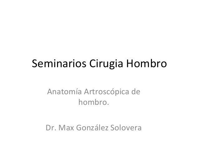 Seminarios Cirugia Hombro Anatomía Artroscópica de hombro. Dr. Max González Solovera