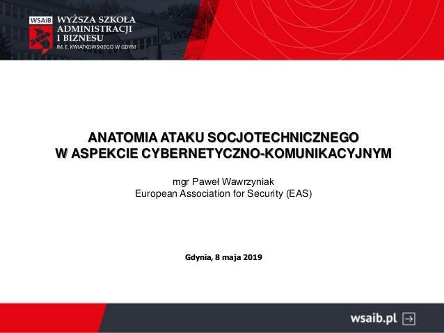 ANATOMIA ATAKU SOCJOTECHNICZNEGO W ASPEKCIE CYBERNETYCZNO-KOMUNIKACYJNYM mgr Paweł Wawrzyniak European Association for Sec...