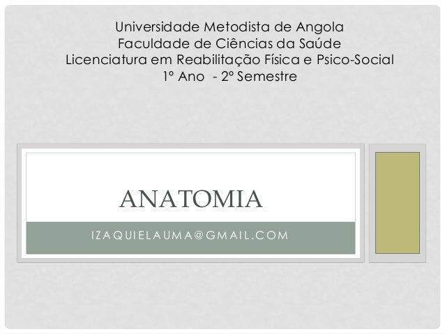 IZAQUIELAUMA@GMAIL.COM  ANATOMIA  Universidade Metodista de Angola  Faculdade de Ciências da Saúde  Licenciatura em Reabil...