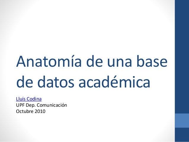 Anatomía de una base de datos académica Lluís Codina UPF Dep. Comunicación Octubre 2010