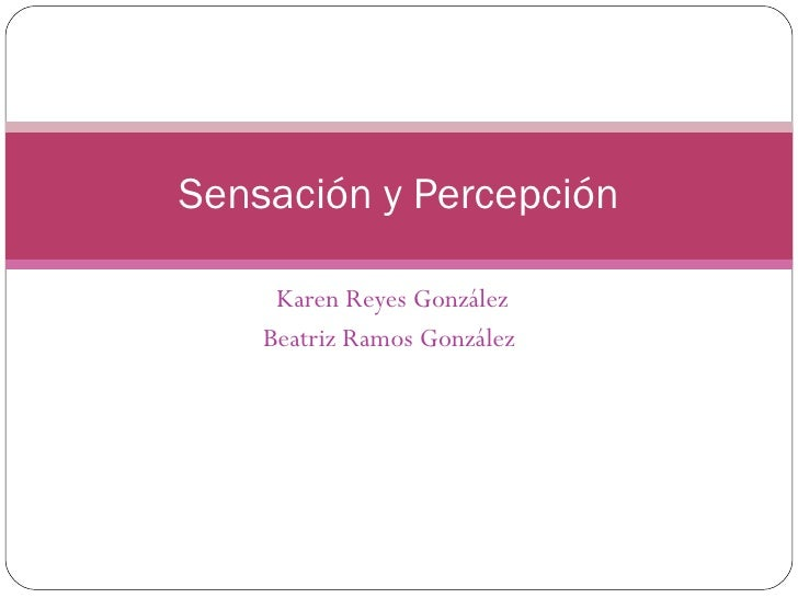 Karen Reyes González Beatriz Ramos González  Sensación y Percepción