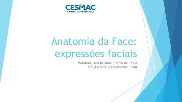 Anatomia da Face: expressões faciais Monitora: Ana Karolina Barros de Jesus ana_karolinajesus@hotmail.com