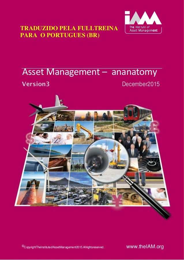 An Anatomy ofAssetManagement Version 3 December2015 © Copyright The Institute of Asset Management 2015. All rightsreserved...