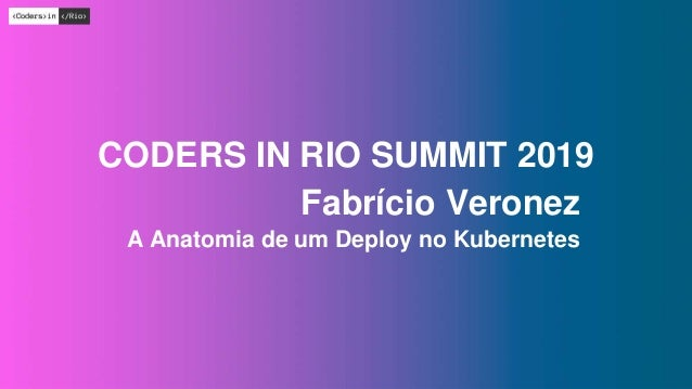 #CODERSINRIO Fabr�cio Veronez A Anatomia de um Deploy no Kubernetes CODERS IN RIO SUMMIT 2019