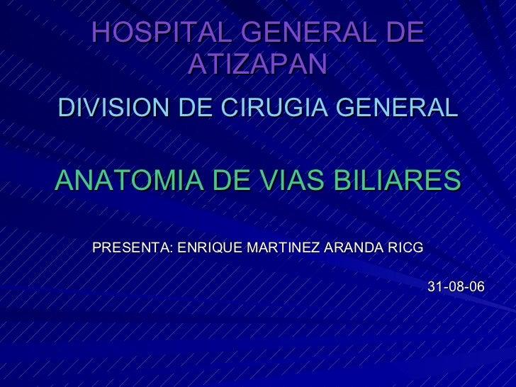 HOSPITAL GENERAL DE ATIZAPAN <ul><li>DIVISION DE CIRUGIA GENERAL </li></ul><ul><li>ANATOMIA DE VIAS BILIARES </li></ul><ul...