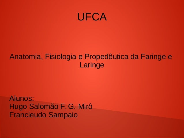 UFCA Anatomia, Fisiologia e Propedêutica da Faringe e Laringe Alunos: Hugo Salomão F. G. Mirô Francieudo Sampaio