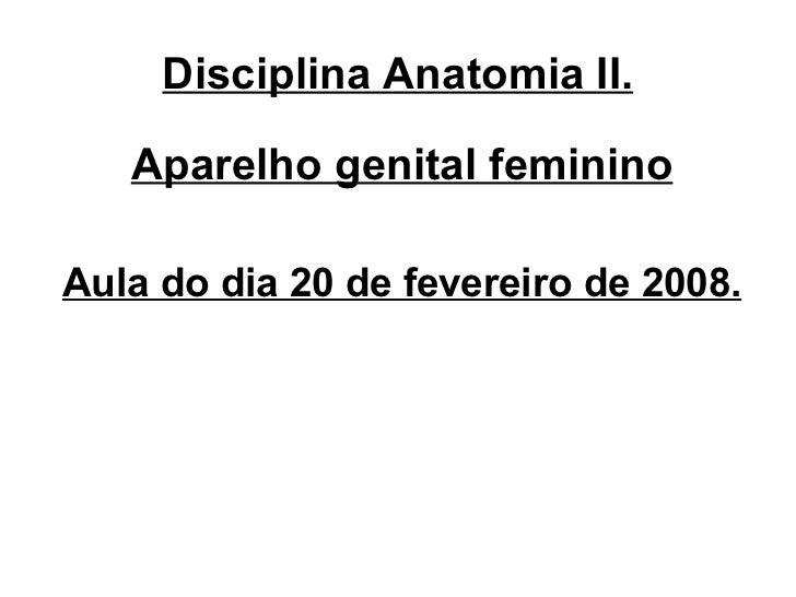 Disciplina Anatomia II. <ul><li>Aparelho genital feminino </li></ul><ul><li>Aula do dia 20 de fevereiro de 2008. </li></ul>