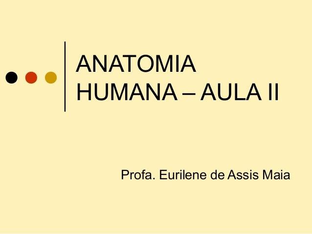 ANATOMIA HUMANA – AULA II Profa. Eurilene de Assis Maia