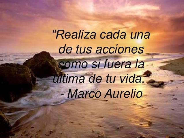 """""""Realiza cada una de tus acciones como si fuera la última de tu vida."""" - Marco Aurelio"""