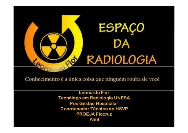 Leonardo FlorTecnólogo em Radiologia UNESA    Pós Gestão Hospitalar Coordenador Técnico do HSVP       PROEJA Fiocruz      ...