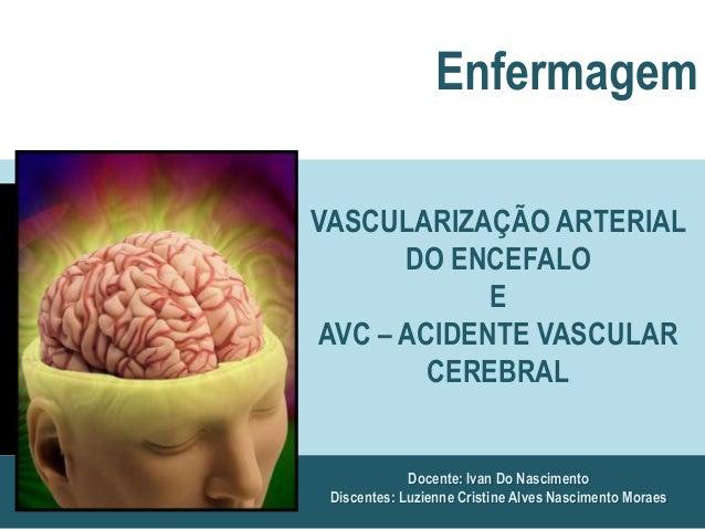 Docente: Ivan Do NascimentoDiscentes: Luzienne Cristine Alves Nascimento MoraesEnfermagemVASCULARIZAÇÃO ARTERIALDO ENCEFAL...