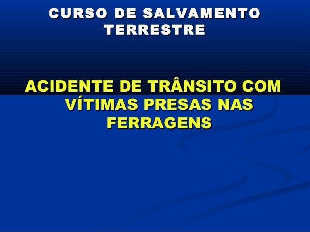 CURSO DE SALVAMENTO       TERRESTREACIDENTE DE TRÂNSITO COM    VÍTIMAS PRESAS NAS        FERRAGENS
