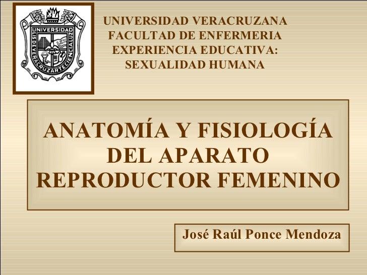ANATOMÍA Y FISIOLOGÍA DEL APARATO REPRODUCTOR FEMENINO José Raúl Ponce Mendoza UNIVERSIDAD VERACRUZANA FACULTAD DE ENFERME...
