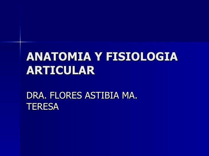 ANATOMIA Y FISIOLOGIA ARTICULAR DRA. FLORES ASTIBIA MA. TERESA