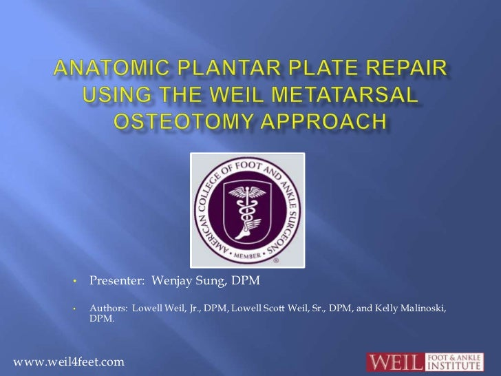 Anatomic Plantar Plate Repair Using the Weil Metatarsal Osteotomy Approach<br /><ul><li>Presenter:  Wenjay Sung, DPM