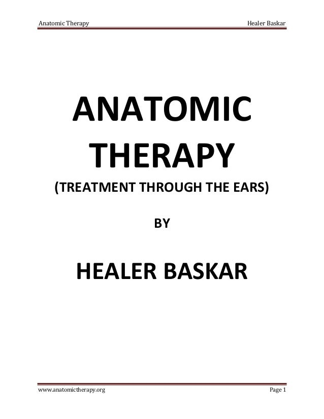 Anatomic Therapy Healer Baskar www.anatomictherapy.org Page 1 ANATOMIC THERAPY (TREATMENT THROUGH THE EARS) BY HEALER BASK...