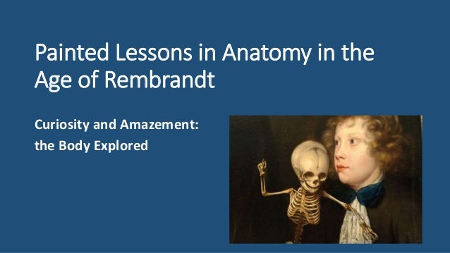 Painted Lessons in Anatomy in the Age of Rembrandt Curiosity and Amazement: the Body Explored