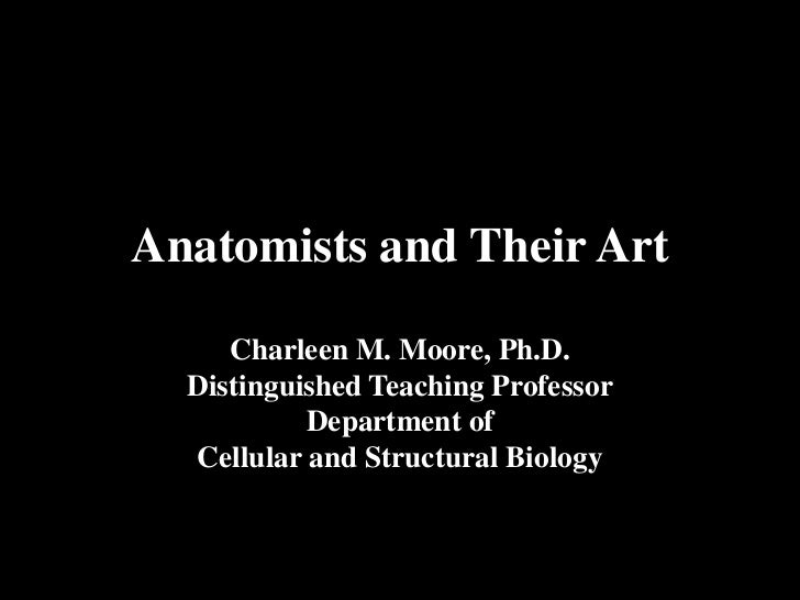 Anatomists and Their Art     Charleen M. Moore, Ph.D.  Distinguished Teaching Professor           Department of  Cellular ...
