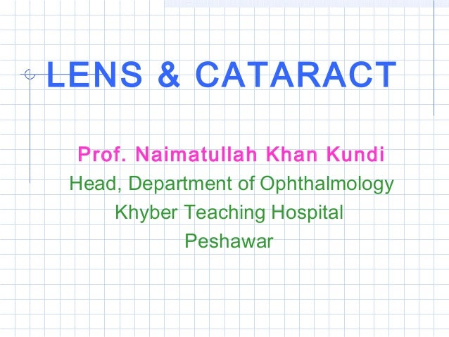 LENS & CATARACT Prof. Naimatullah Khan Kundi Head, Department of Ophthalmology Khyber Teaching Hospital Peshawar