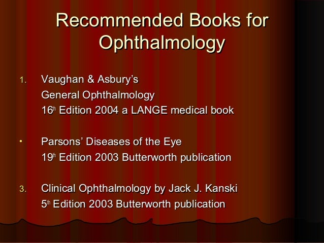 Recommended Books for Ophthalmology 1.  Vaughan & Asbury's General Ophthalmology 16th Edition 2004 a LANGE medical book  •...