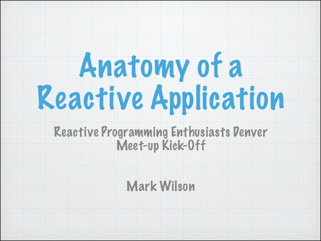 Anatomy of a Reactive Application Reactive Programming Enthusiasts Denver Meet-up Kick-Off Mark Wilson