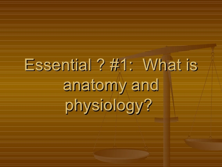 Essential ? #1:  What is anatomy and physiology?