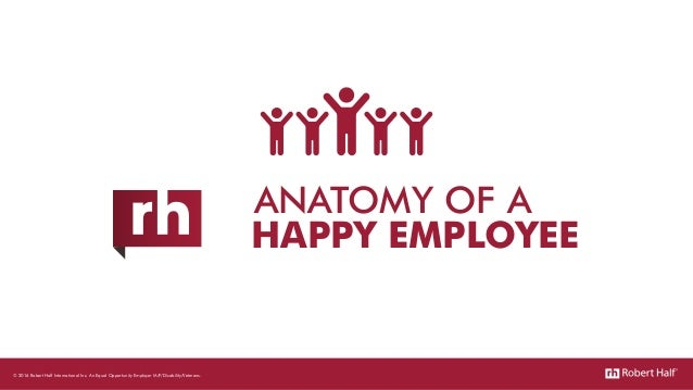 ANATOMY OF A HAPPY EMPLOYEE © 2016 Robert Half International Inc. An Equal Opportunity Employer M/F/Disability/Veterans.