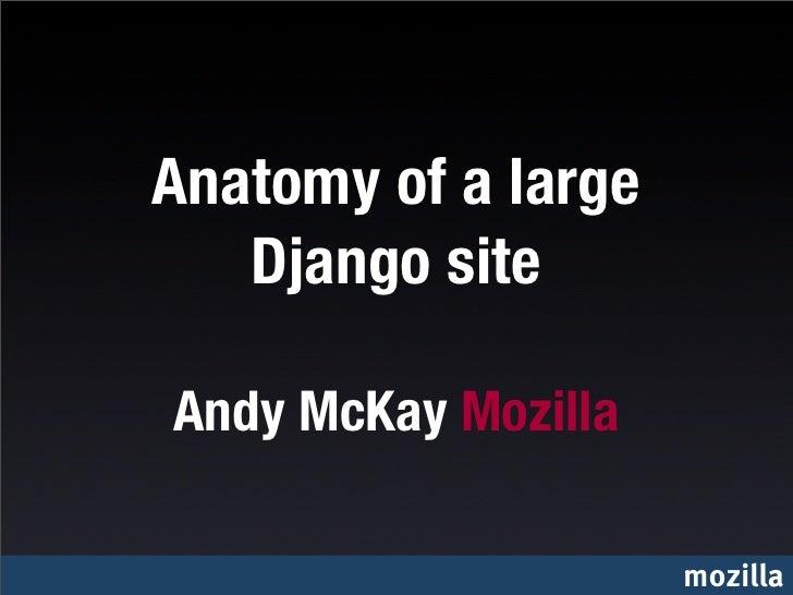 Anatomy of a large   Django siteAndy McKay Mozilla                     mozilla