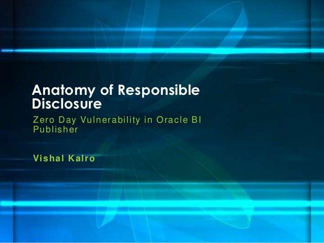 Anatomy of ResponsibleDisclosureZ e r o D a y Vu ln e r a b i l i ty i n O r a c l e B IPublisherVis h a l K a lr o