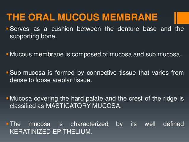 THE ORAL MUCOUS MEMBRANE Serves as a cushion between the denture base and the supporting bone. Mucous membrane is compos...