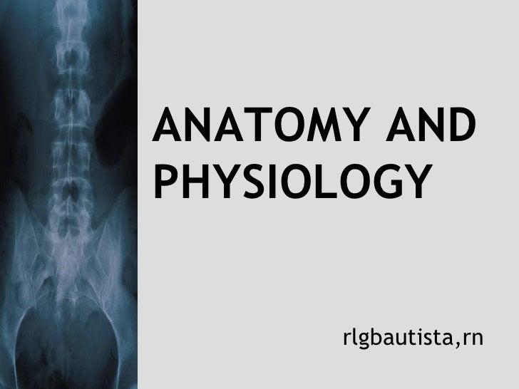 ANATOMY AND PHYSIOLOGY<br />rlgbautista,rn<br />