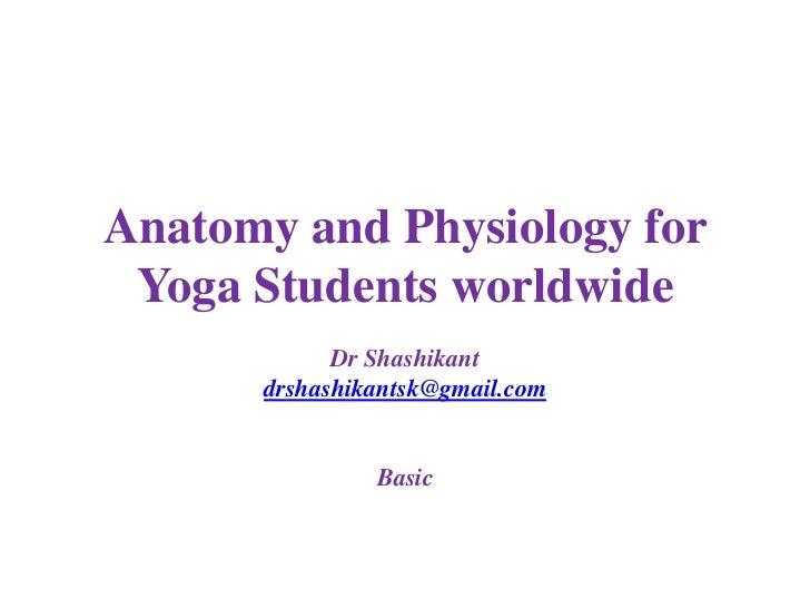 Anatomy and Physiology for Yoga Students worldwide            Dr Shashikant      drshashikantsk@gmail.com               Ba...