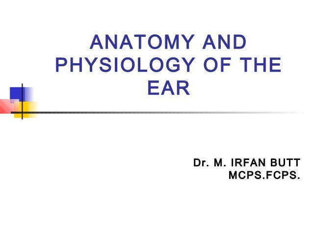ANATOMY ANDPHYSIOLOGY OF THE       EAR          Dr. M. IRFAN BUTT                 MCPS.FCPS.