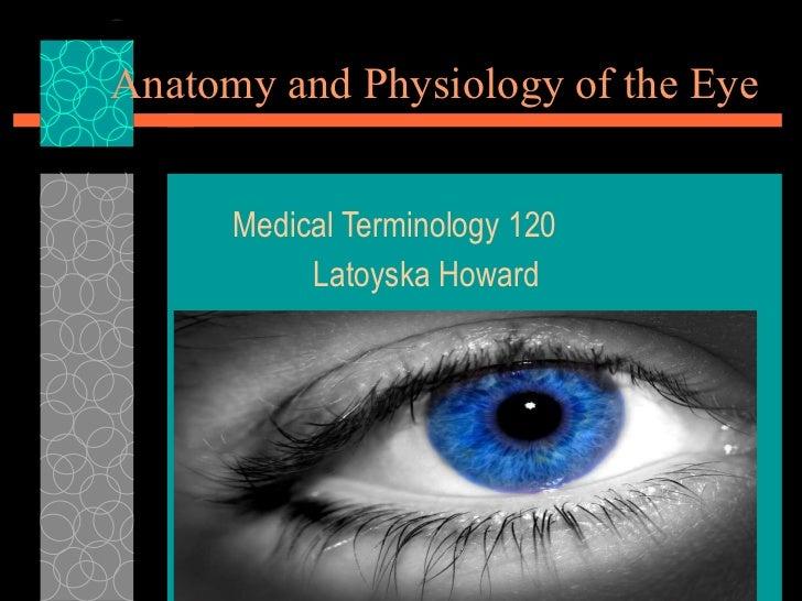 Anatomy and Physiology of the Eye Medical Terminology 120 Latoyska Howard