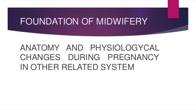 FOUNDATION OF MIDWIFERY  ANATOMY AND PHYSIOLOGYCAL  CHANGES DURING PREGNANCY  IN OTHER RELATED SYSTEM
