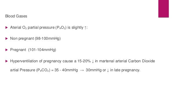 Blood Gases   Aterial O₂ partial pressure (PₐO₂) is slightly ↑:   Non pregnant (98-100mmHg)   Pregnant (101-104mmHg)  ...