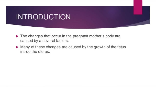 INTRODUCTION   The changes that occur in the pregnant mother's body are  caused by a several factors.   Many of these ch...