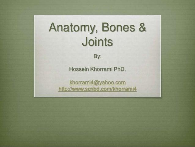 Anatomy, Bones & Joints By: Hossein Khorrami PhD. khorrami4@yahoo.com http://www.scribd.com/khorrami4