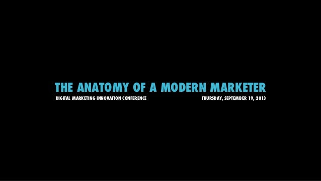 THE ANATOMY OF A MODERN MARKETER DIGITAL MARKETING INNOVATION CONFERENCE THURSDAY, SEPTEMBER 19, 2013
