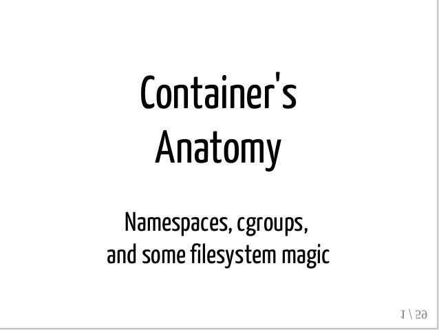 Container's Anatomy Namespaces, cgroups, and some filesystem magic 1 / 59