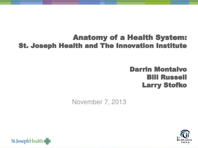 Anatomy of a Health System:  St. Joseph Health and The Innovation Institute  Darrin Montalvo Bill Russell Larry Stofko Nov...