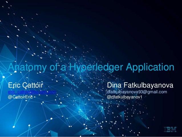 Anatomy of a Hyperledger Application Eric Cattoir eric_cattoir@be.ibm.com @CattoirEric Dina Fatkulbayanova dfatkulbayanova...