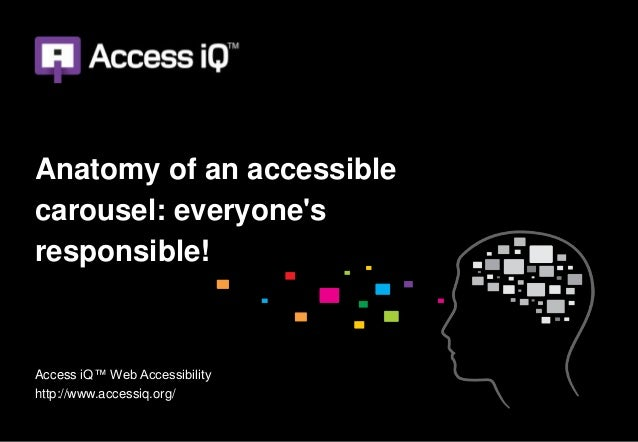 Anatomy of an accessiblecarousel: everyonesresponsible!Access iQ™ Web Accessibilityhttp://www.accessiq.org/