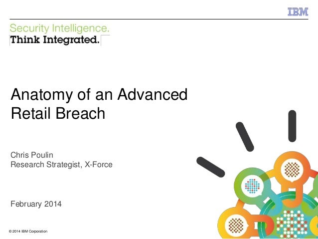 IBM Security Systems  Anatomy of an Advanced Retail Breach Chris Poulin Research Strategist, X-Force  February 2014  © 201...