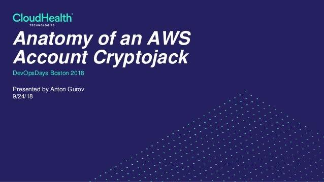 Anatomy of an AWS Account Cryptojack DevOpsDays Boston 2018 Presented by Anton Gurov 9/24/18