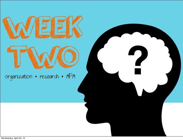 WEEK TWOorganization * research * APA Wednesday, April 23, 14