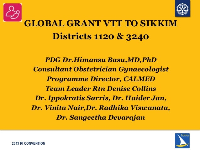2013 RI CONVENTIONGLOBAL GRANT VTT TO SIKKIMDistricts 1120 & 3240PDG Dr.Himansu Basu,MD,PhDConsultant Obstetrician Gynaeco...